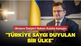 Ukrayna Dışişleri Bakanı Kuleba konuştu: 'Türkiye saygı duyulan bir ülke'