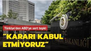 Türkiye'den ABD'ye sert tepki:  Kararı kabul etmiyoruz