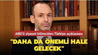 ABD'li siyaset bilimciden Türkiye açıklaması: Daha da önemli hale gelecek