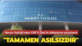 Mersin Valiliği'nden CHP'li Özgür Özel'in iddialarına yalanlama: Tamamen asılsızdır