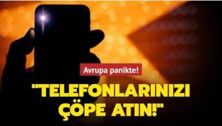 Avrupa panikte: Telefonlarınızı çöpe atın!