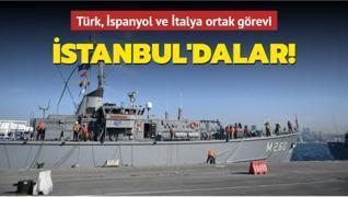 Türk, İspanyol ve İtalya ortak görevi: İstanbuldalar!
