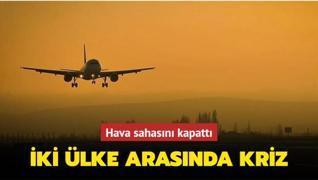 İki ülke arasında kriz... Hava sahasını kapattı