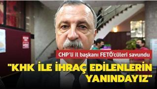 CHP'li il başkanı FETÖ'cüleri savundu: KHK ile ihraç edilenlerin yanındayız