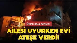 Koca dehşeti: Ailesi uyurken ateşe verdi!