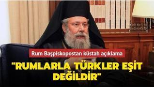 Rum Başpiskopostan küstah açıklama: Rumlarla Türkler eşit değildir