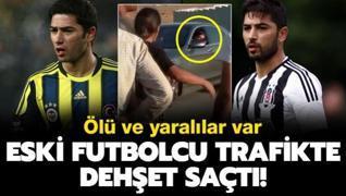 F.Bahçe ve Beşiktaş'ın eski futbolcusu dehşet saçtı! 1 ölü 4 yaralı...