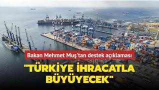 Bakan Mehmet Muş'tan destek açıklaması: Türkiye ihracatla büyüyecek