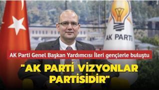 AK Parti Genel Başkan Yardımcısı İleri: AK Parti vizyonlar partisidir