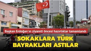 Başkan Erdoğan'ın ziyareti öncesi hazırlıklar tamamlandı... Sokaklara Türk bayrakları astılar