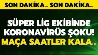 Süper Lig ekibinde maça saatler kala koronavirüs şoku