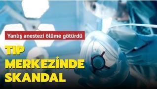 Tıp merkezinde skandal! Yanlış anestezi ölüme götürdü