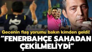 'Fenerbahçe sahadan çekilmeliydi' Gecenin flaş yorumu bakın kimden geldi