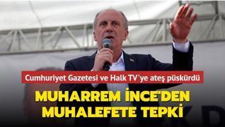 Muharrem İnce'den muhalefete tepki... Cumhuriyet Gazetesi ve Halk TV'ye ateş püskürdü