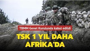 TBMM Genel Kurulunda kabul edildi... TSK 1 yıl daha Afrika'da