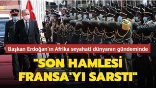 Başkan Erdoğan'ın Afrika seyahati dünyanın gündeminde: Son hamlesi Fransa'yı sarstı