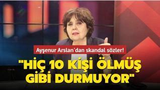 Ayşenur Arslan'dan skandal sözler: Hiç 10 kişi ölmüş gibi durmuyor