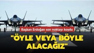 Başkan Erdoğan son noktayı koydu: Öyle veya böyle alacağız