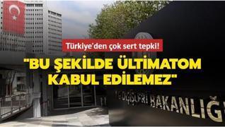Türkiye'den çok sert tepki: Bu şekilde ültimatom kabul edilemez
