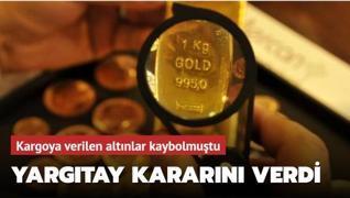 Kargoya verilen altınlar kaybolmuştu... Yargıtay kararını verdi