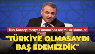 Türk Konseyi Medya Forumu'nda önemli açıklamalar: Türkiye olmasaydı baş edemezdik