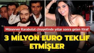 Münevver Karabulut cinayetinde yıllar sonra gelen itiraf: 3 milyon euro teklif etmişler