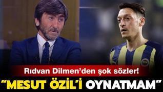Rıdvan Dilmen'den şok sözler: 'Mesut Özil'i oynatmam'