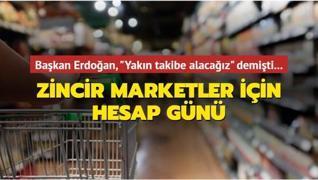 Başkan Erdoğan, 'Yakın takibe alacağız' demişti... Zincir marketler için hesap günü