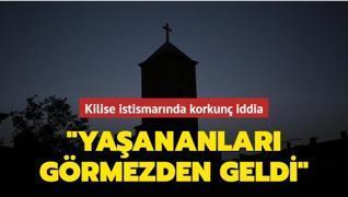 Kilise istismarında korkunç iddia: Yaşananları görmezden geldi