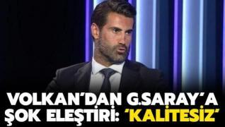 Volkan Demirel'den G.Saray'a şok eleştiri: 'Kalitesiz'