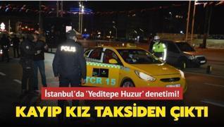 İstanbul'da 'Yeditepe Huzur' denetimi! 17 yaşındaki kayıp kız taksiden çıktı