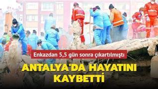 Enkazdan 5,5 gün sonra çıkartılmıştı... Antalya'da hayatını kaybetti