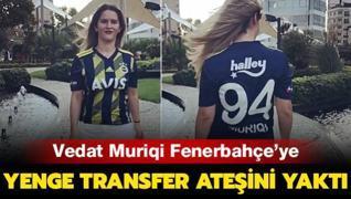 Yenge transfer ateşini yaktı! Vedat Muriqi Fenerbahçe'ye