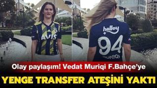 Olay paylaşım! Yenge transfer ateşini yaktı! Vedat Muriqi F.Bahçe'ye