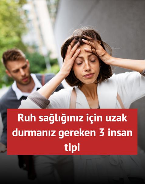 Ruh sağlığınız için uzak durmanız gereken 3 insan tipi