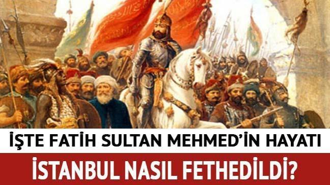 """Fatih Sultan Mehmet'in hayatı! Fatih Sultan Mehmed İstanbul'u ne zaman, nasıl fethetti"""""""