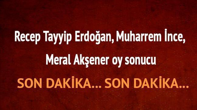 Recep Tayyip Erdoğan, Muharrem ince, Meral Akşener oy sonucu oy oranları 24 Haziran son dakika 2018 seçim