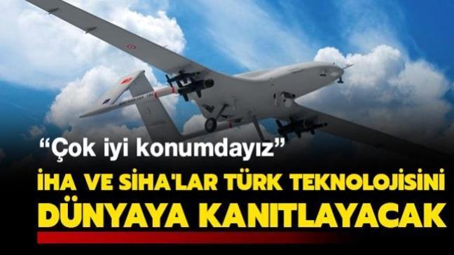 Türk İHA ve SİHA'ları Türk teknolojisini dünyaya kanıtlayacak: Çok iyi bir konumdayız