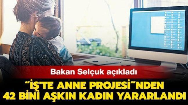 """Aile, Çalışma ve Sosyal Hizmetler Bakanı Selçuk duyurdu: """"İş'te Anne Projesi""""nden 42 bini aşkın kadın yararlandı"""