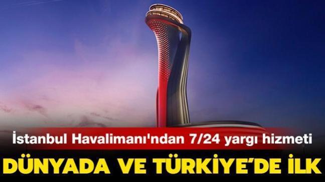 Dünyada ve Türkiye'de ilk uygulama: İstanbul Havalimanı'nda 7/24 yargı hizmeti