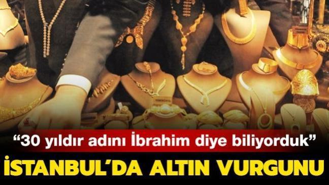 İstanbul'da altın vurgunu: 30 yıldır adını İbrahim diye biliyorduk