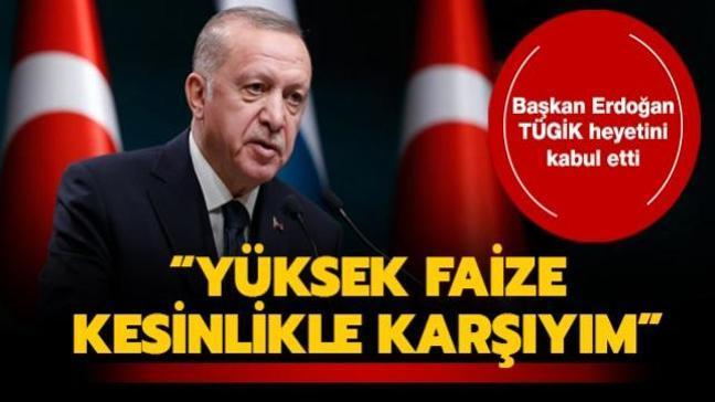 Başkan Erdoğan TÜGİK heyetini kabulünde konuştu: Yüksek faize kesinlikle karşıyım
