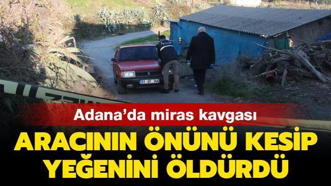 Adana'da miras kavgası: Aracının önünü kesip yeğenini öldürdü