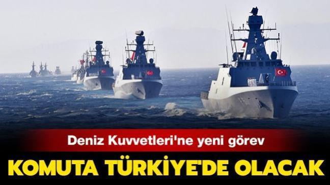 Türk Deniz Kuvvetleri'ne yeni görev: Komuta Türkiye'de olacak