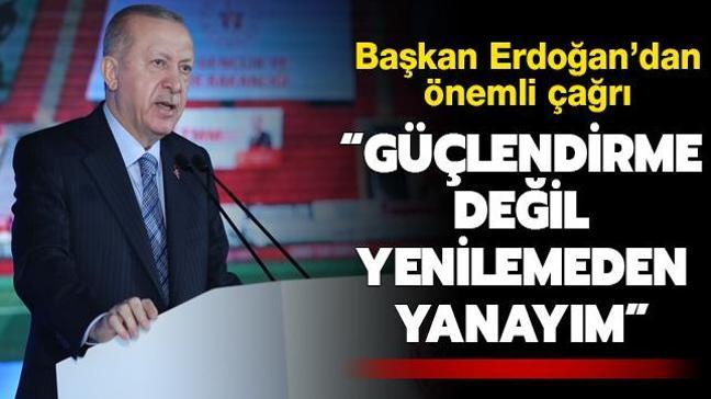 """Başkan Erdoğan'dan önemli çağrı: """"Güçlendirme değil yenilemeden yanayım"""""""