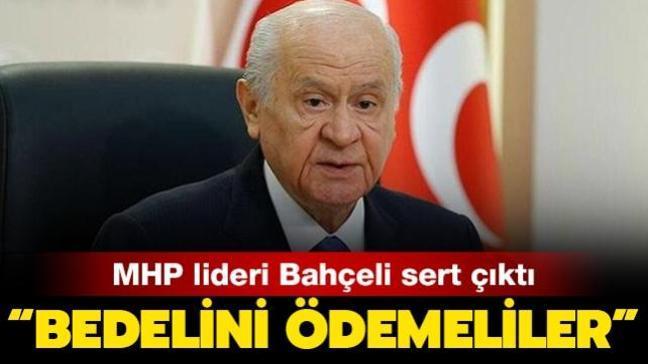 MHP lideri Bahçeli'den sert çıkış: Bedelini ağır bir şekilde ödemelidir