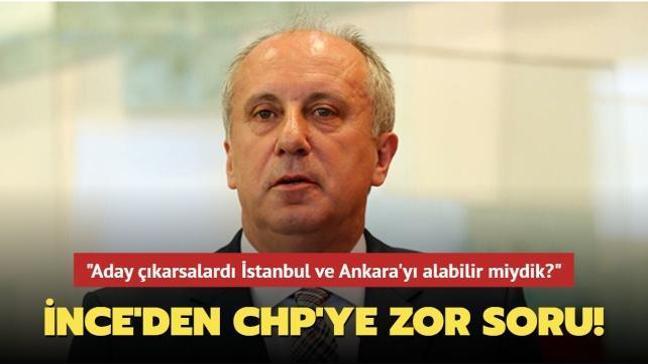 """Muharrem İnce'den CHP'ye tek soru: HDP aday çıkarsaydı İstanbul ve Ankara'yı alabilir miydik"""""""