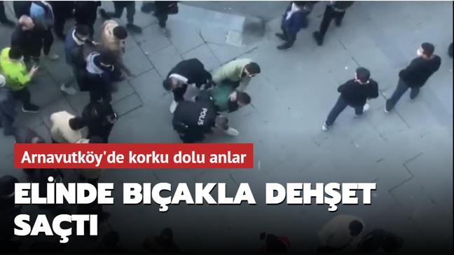 Arnavutköy'de korku dolu anlar: Elinde bıçakla dehşet saçtı