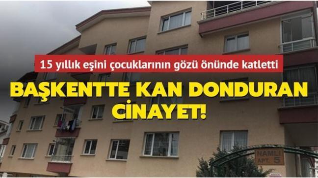 Ankara'da 15 yıllık eşini çocuklarının gözü önünde katletti