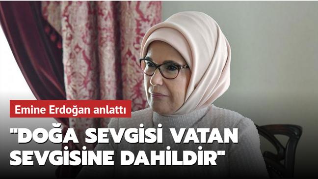 Emine Erdoğan anlattı: Doğa sevgisi vatan sevgisine dahildir